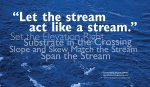 """""""Let the stream act like a stream."""" Set the Elevation Right Slope and Skew Match the Stream Substrate in the Crossing Span the Stream —Correspondence with Sarah Haggerty Conservation & GIS Manager Maine Audubon https://www.maineaudubon.org/projects/stream-smart/ WordWrap 2018: Swimming Upstream, by Lisa Link for Waterville Creates!"""